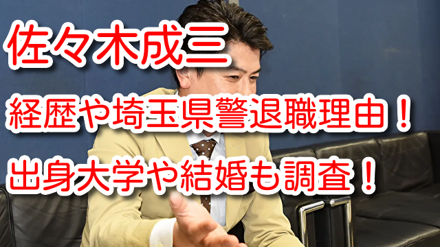 佐々木成三 経歴 埼玉県警 退職理由 出身大学 結婚