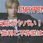 ENHYPEN ニキ 韓国反応 アンチ 批判 不仲説
